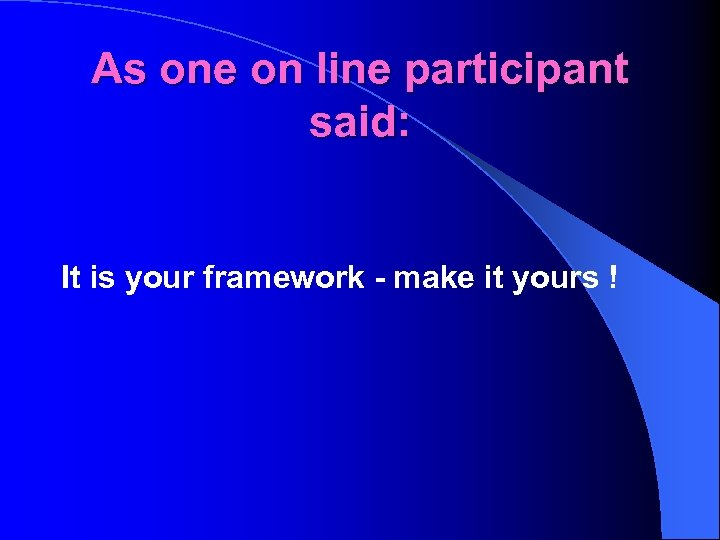 As one on line participant said: It is your framework - make it yours