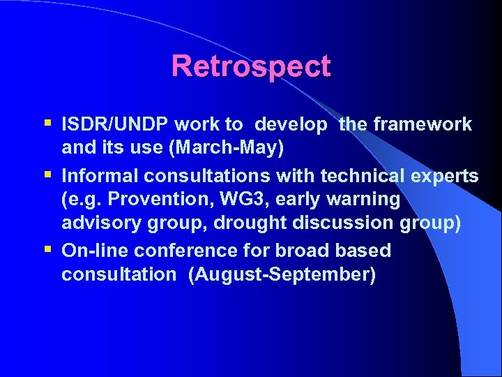 Retrospect § ISDR/UNDP work to develop the framework and its use (March-May) § Informal