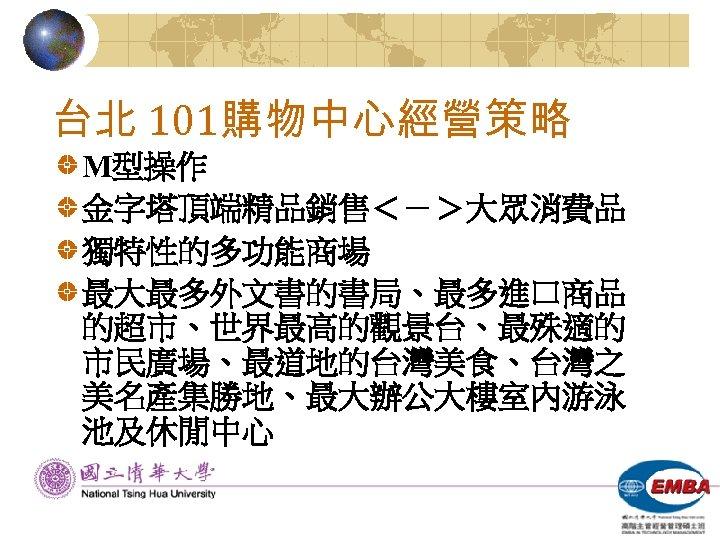 台北 101購物中心經營策略 M型操作 金字塔頂端精品銷售<->大眾消費品 獨特性的多功能商場 最大最多外文書的書局、最多進口商品 的超市、世界最高的觀景台、最殊適的 市民廣場、最道地的台灣美食、台灣之 美名產集勝地、最大辦公大樓室內游泳 池及休閒中心