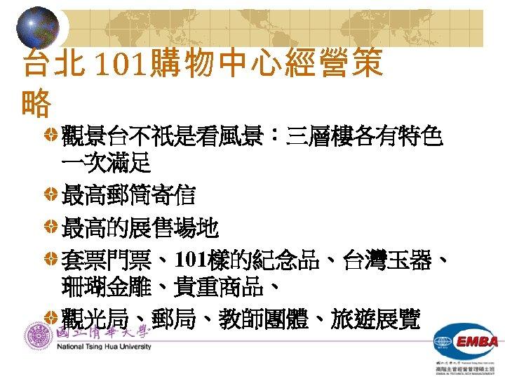 台北 101購物中心經營策 略 觀景台不祇是看風景:三層樓各有特色 一次滿足 最高郵筒寄信 最高的展售場地 套票門票、101樣的紀念品、台灣玉器、 珊瑚金雕、貴重商品、 觀光局、郵局、教師團體、旅遊展覽