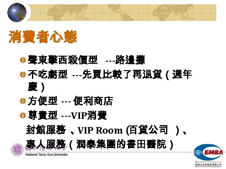 消費者心態 聲東擊西殺價型 ---路邊攤 不吃虧型 ---先買比較了再退貨(週年 慶) 方便型 --- 便利商店 尊貴型 ---VIP消費 封館服務 、 VIP