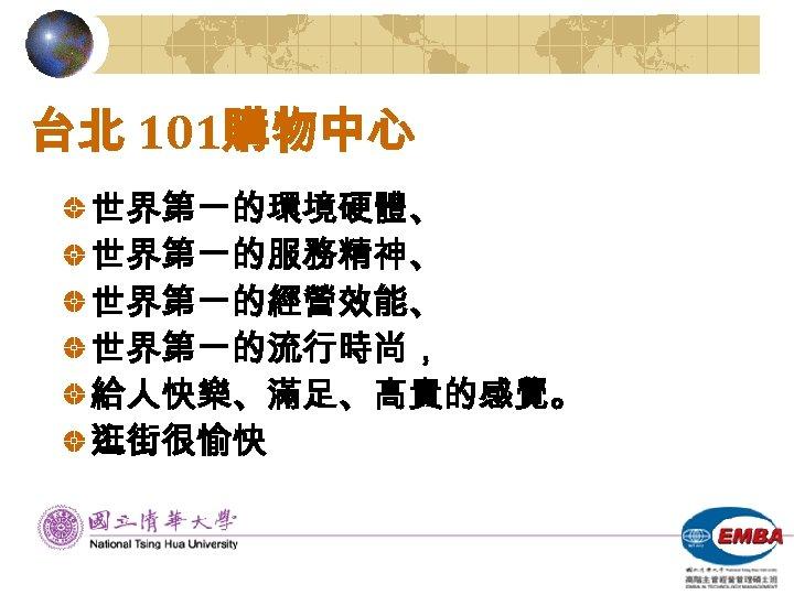 台北 101購物中心 世界第一的環境硬體、 世界第一的服務精神、 世界第一的經營效能、 世界第一的流行時尚, 給人快樂、滿足、高貴的感覺。 逛街很愉快