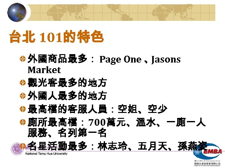台北 101的特色 外國商品最多: Page One 、 Jasons Market 觀光客最多的地方 外國人最多的地方 最高檔的客服人員:空姐、空少 廁所最高檔: 700萬元、溫水、一廁一人 服務、名列第一名