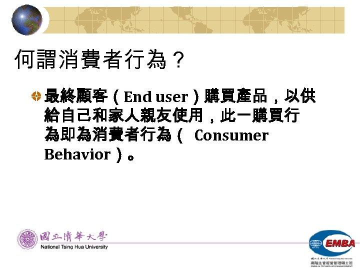 何謂消費者行為? 最終顧客(End user)購買產品,以供 給自己和家人親友使用,此一購買行 為即為消費者行為( Consumer Behavior)。
