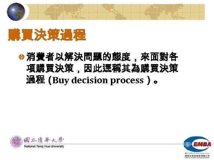 購買決策過程 消費者以解決問題的態度,來面對各 項購買決策,因此逕稱其為購買決策 過程( Buy decision process)。