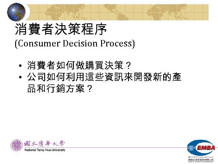 消費者決策程序 (Consumer Decision Process) • 消費者如何做購買決策? • 公司如何利用這些資訊來開發新的產 品和行銷方案?