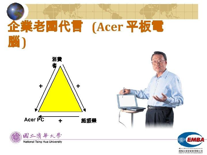 企業老闆代言 (Acer 平板電 腦) 消費 者 + Acer PC + + 施振榮