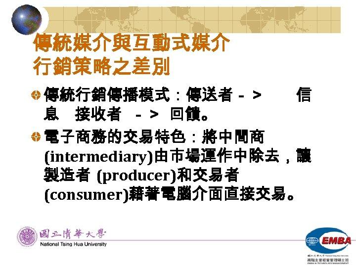 傳統媒介與互動式媒介 行銷策略之差別 傳統行銷傳播模式:傳送者-> 信 息 接收者 -> 回饋。 電子商務的交易特色:將中間商 (intermediary)由市場運作中除去,讓 製造者 (producer)和交易者 (consumer)藉著電腦介面直接交易。