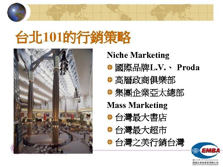 台北 101的行銷策略 Niche Marketing 國際品牌L. V. 、 Proda 高層政商俱樂部 集團企業亞太總部 Mass Marketing 台灣最大書店 台灣最大超市