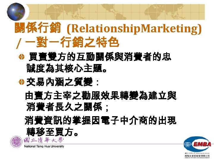 關係行銷 (Relationship. Marketing) / 一對一行銷之特色 買賣雙方的互動關係與消費者的忠 誠度為其核心主題。 交易內涵之質變: 由賣方主宰之勸服效果轉變為建立與 消費者長久之關係; 消費資訊的掌握因電子中介商的出現 轉移至買方。