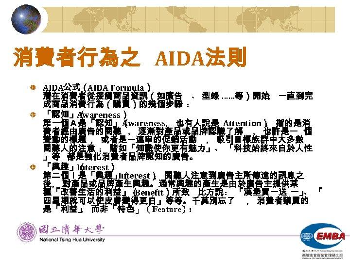 消費者行為之 AIDA法則 AIDA公式( AIDA Formula) 潛在消費者從接觸商品資訊(如廣告 ﹑ 型錄 ……等)開始﹐ 一直到完 成商品消費行為(購買)的幾個步驟 ﹕ 「認知」( Awareness)