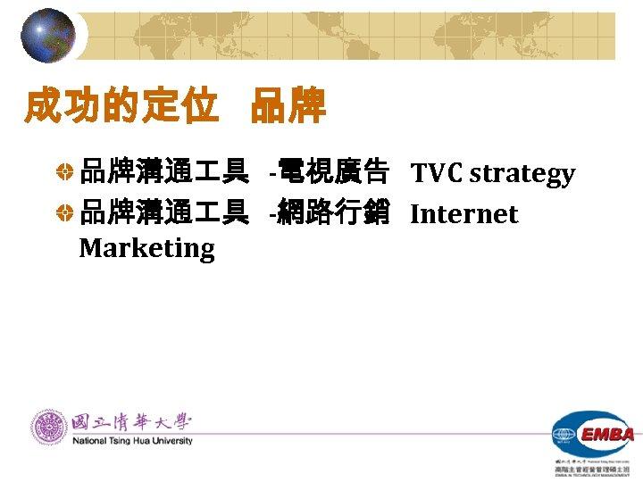 成功的定位 品牌 品牌溝通 具 -電視廣告 TVC strategy 品牌溝通 具 -網路行銷 Internet Marketing
