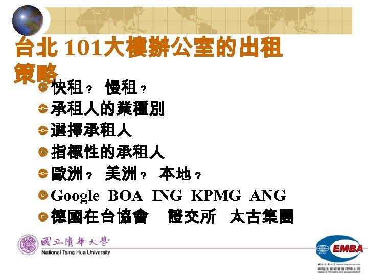 台北 101大樓辦公室的出租 策略 ﹖ 慢租 ﹖ 快租 承租人的業種別 選擇承租人 指標性的承租人 歐洲 ﹖ 美洲 ﹖