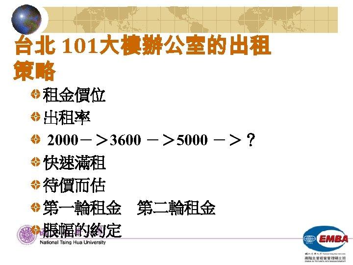 台北 101大樓辦公室的出租 策略 租金價位 出租率 2000-> 3600 -> 5000 ->? 快速滿租 待價而估 第一輪租金 第二輪租金