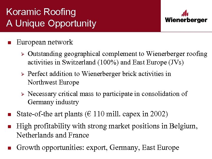 Koramic Roofing A Unique Opportunity n European network Ø Outstanding geographical complement to Wienerberger