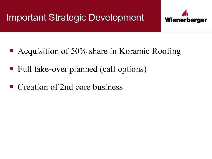 Important Strategic Development § Acquisition of 50% share in Koramic Roofing § Full take-over