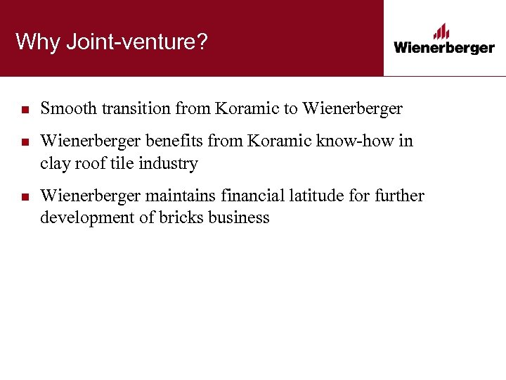 Why Joint-venture? n Smooth transition from Koramic to Wienerberger n Wienerberger benefits from Koramic