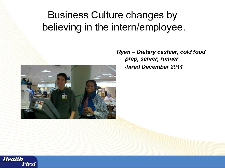 Business Culture changes by believing in the intern/employee. Ryan – Dietary cashier, cold food