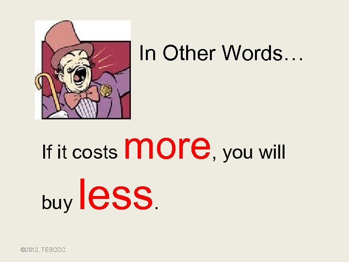 In Other Words… If it costs buy © 2012, TESCCC more, you will less.