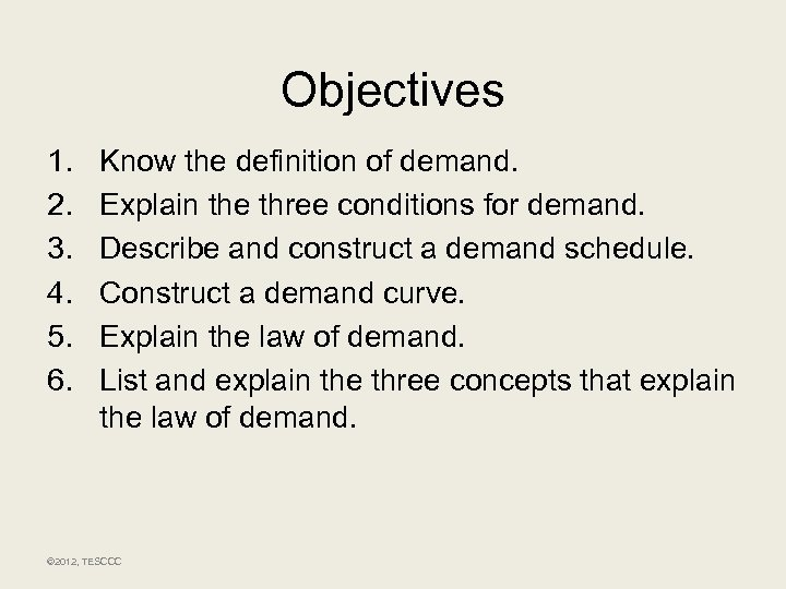 Objectives 1. 2. 3. 4. 5. 6. Know the definition of demand. Explain the