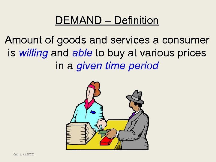 DEMAND – Definition Amount of goods and services a consumer is willing and able