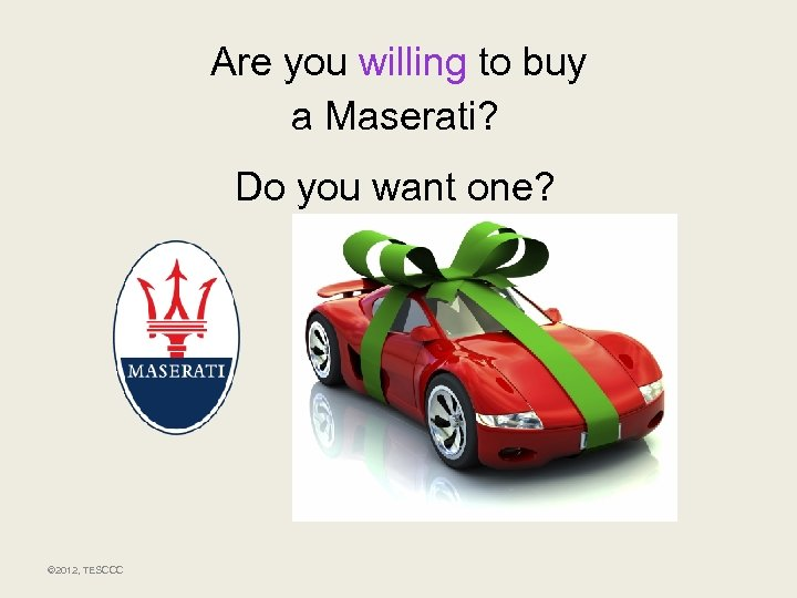 Are you willing to buy a Maserati? Do you want one? © 2012, TESCCC