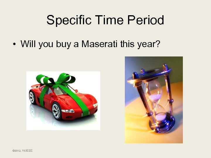 Specific Time Period • Will you buy a Maserati this year? © 2012, TESCCC