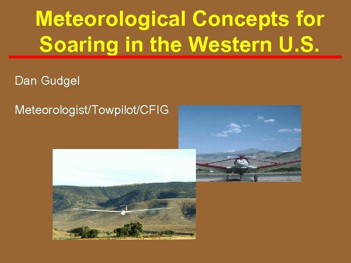 Meteorological Concepts for Soaring in the Western U. S. Dan Gudgel Meteorologist/Towpilot/CFIG