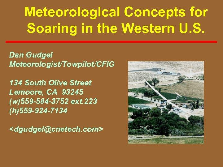 Meteorological Concepts for Soaring in the Western U. S. Dan Gudgel Meteorologist/Towpilot/CFIG 134 South