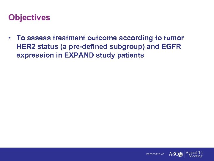 Objectives • To assess treatment outcome according to tumor HER 2 status (a pre-defined