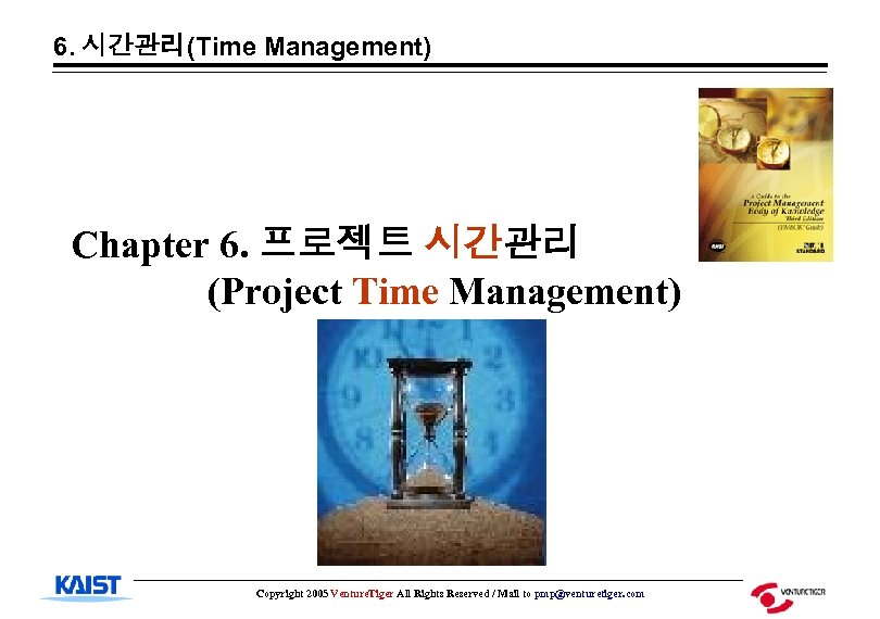 6. 시간관리(Time Management) Chapter 6. 프로젝트 시간관리 (Project Time Management) Copyright 2005 Venture. Tiger
