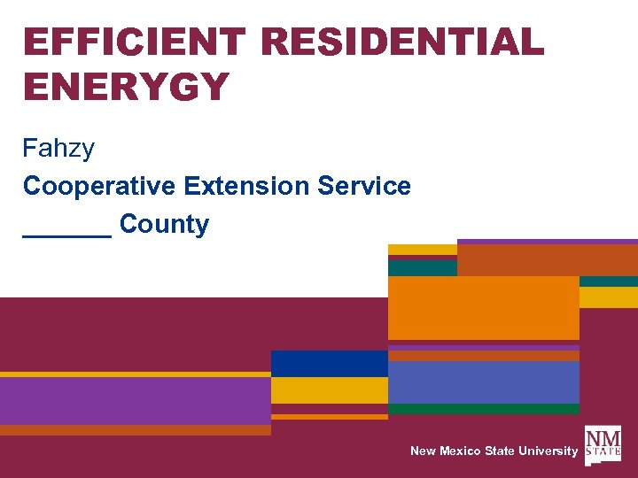 EFFICIENT RESIDENTIAL ENERYGY Fahzy Cooperative Extension Service ______ County New Mexico State University