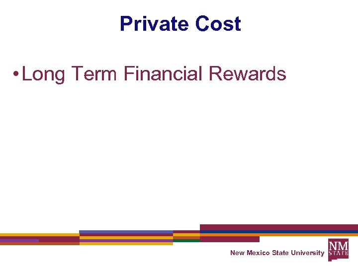 Private Cost • Long Term Financial Rewards New Mexico State University