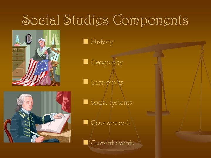 Social Studies Components n History n Geography n Economics n Social systems n Governments