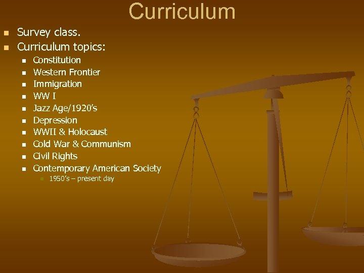 Curriculum n n Survey class. Curriculum topics: n n n n n Constitution Western