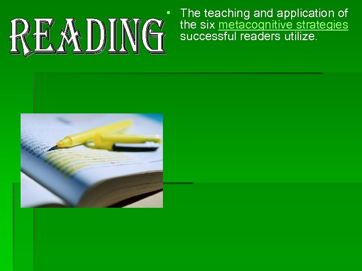 • The teaching and application of the six metacognitive strategies successful readers utilize.