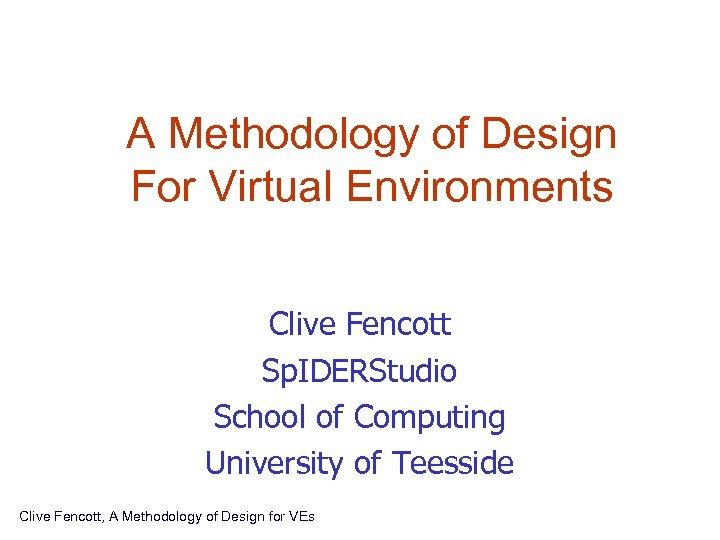 A Methodology of Design For Virtual Environments Clive Fencott Sp. IDERStudio School of Computing