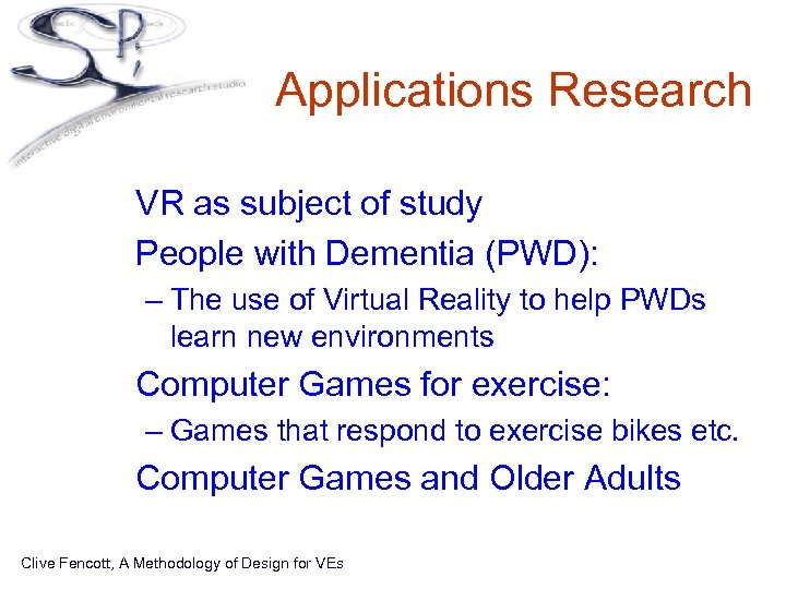 Applications Research • VR as subject of study • People with Dementia (PWD): –
