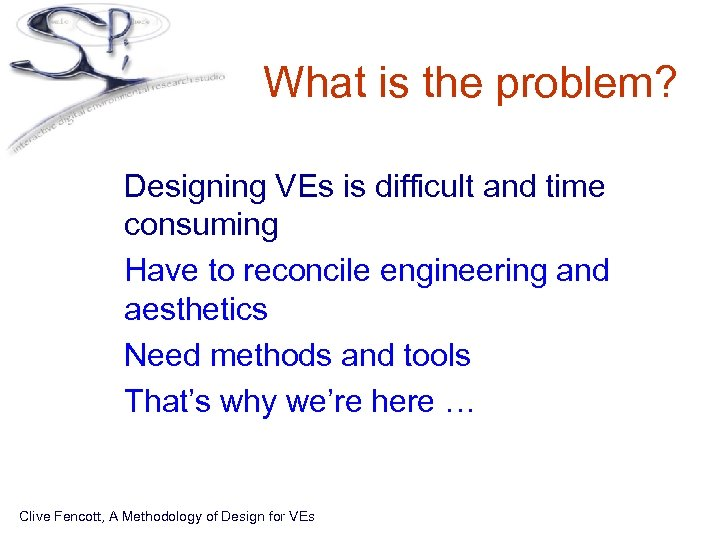 What is the problem? • Designing VEs is difficult and time consuming • Have