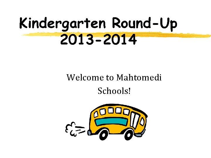 Kindergarten Round-Up 2013 -2014 Welcome to Mahtomedi Schools!