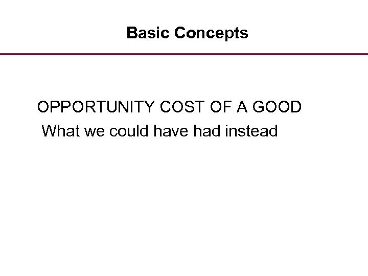 Basic Concepts OPPORTUNITY COST OF A GOOD What we could have had instead