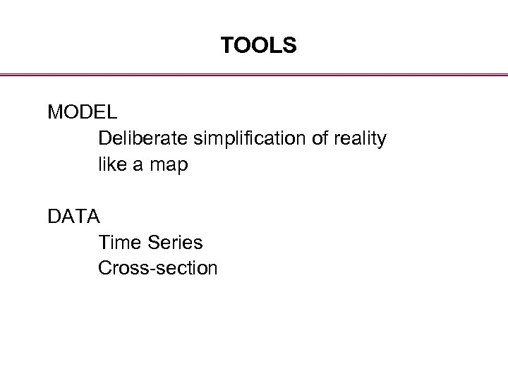 TOOLS MODEL Deliberate simplification of reality like a map DATA Time Series Cross-section