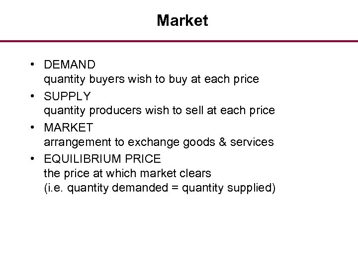 Market • DEMAND quantity buyers wish to buy at each price • SUPPLY quantity