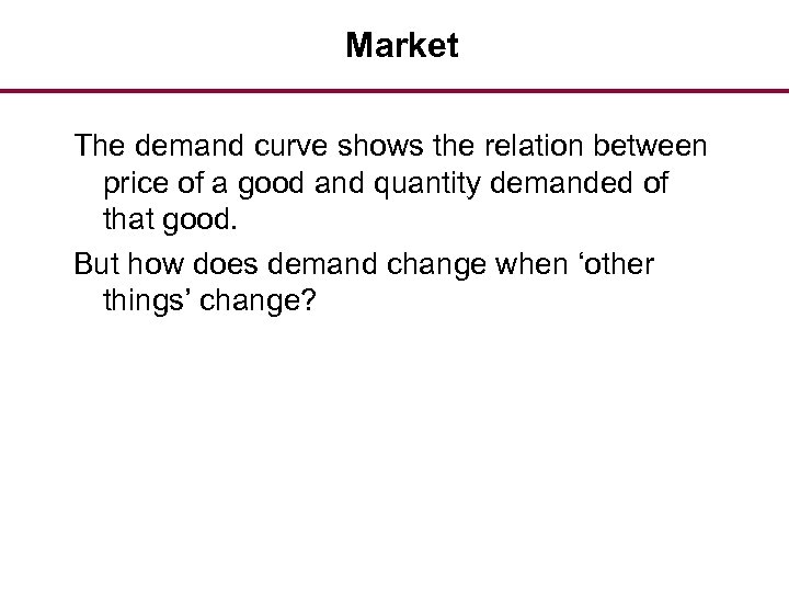 Market The demand curve shows the relation between price of a good and quantity