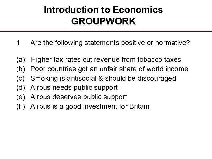 Introduction to Economics GROUPWORK 1 Are the following statements positive or normative? (a) (b)