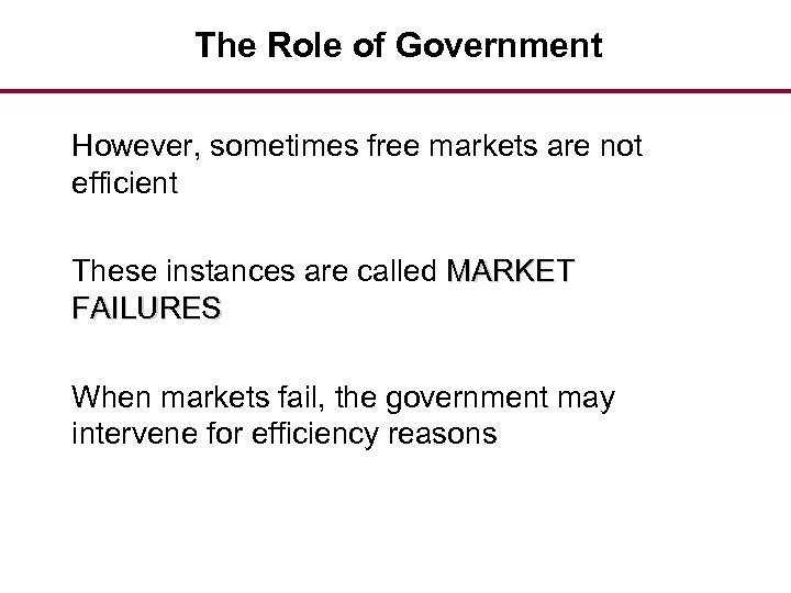 The Role of Government However, sometimes free markets are not efficient These instances are