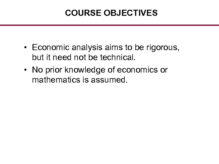 COURSE OBJECTIVES • Economic analysis aims to be rigorous, but it need not be