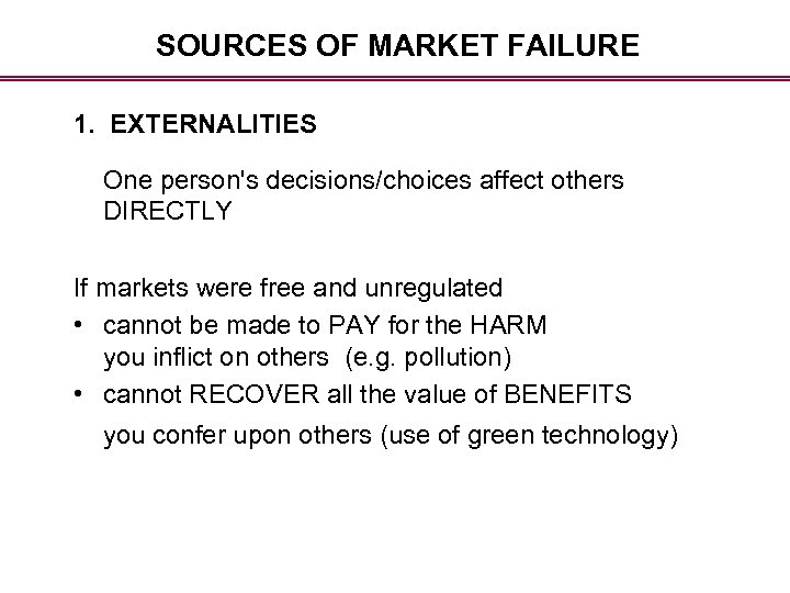 SOURCES OF MARKET FAILURE 1. EXTERNALITIES One person's decisions/choices affect others DIRECTLY If markets