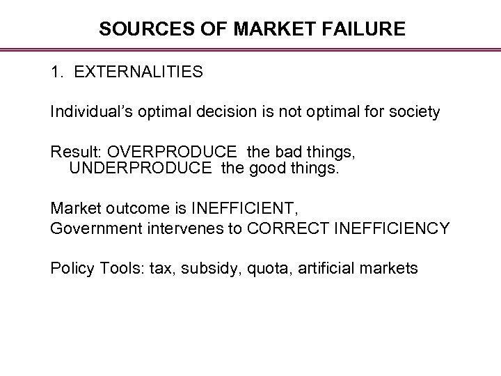SOURCES OF MARKET FAILURE 1. EXTERNALITIES Individual's optimal decision is not optimal for society