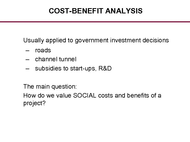 COST-BENEFIT ANALYSIS Usually applied to government investment decisions – roads – channel tunnel –